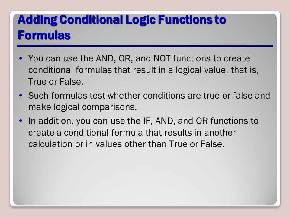 Adding Conditional Logic Functions to Formulas You can use the AND, OR, and NOT functions to create conditional formulas that result in a logical value, that is, True or False.