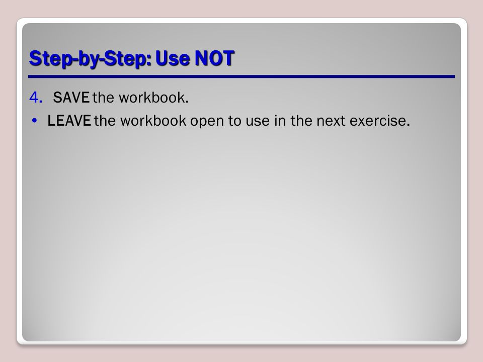 Step-by-Step: Use NOT 4.SAVE the workbook. LEAVE the workbook open to use in the next exercise.
