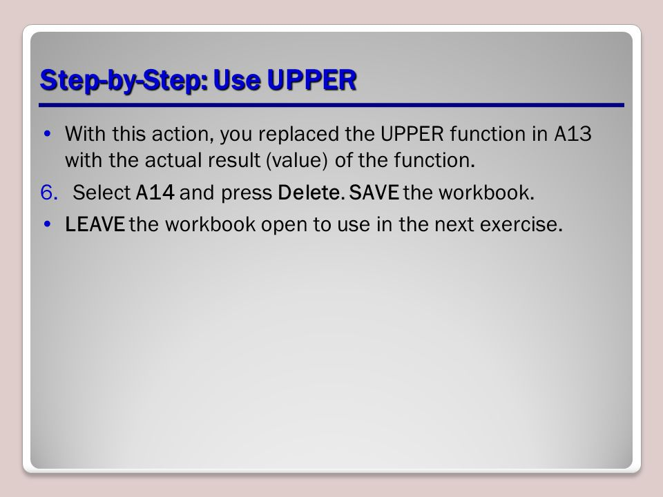 Step-by-Step: Use UPPER With this action, you replaced the UPPER function in A13 with the actual result (value) of the function.