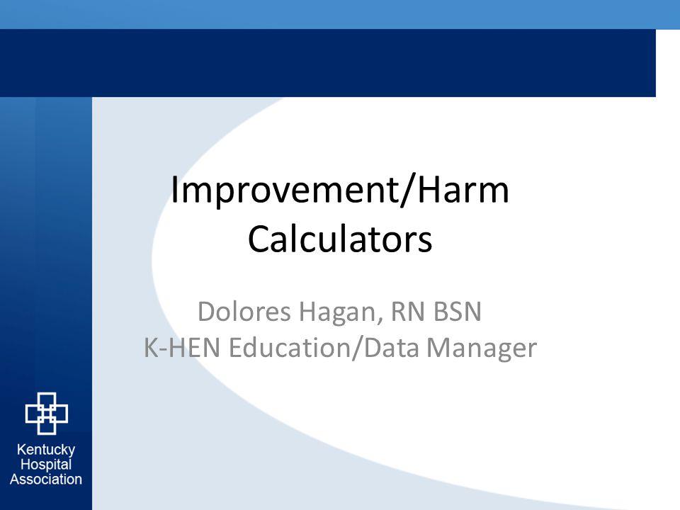 Improvement/Harm Calculators Dolores Hagan, RN BSN K-HEN Education/Data Manager