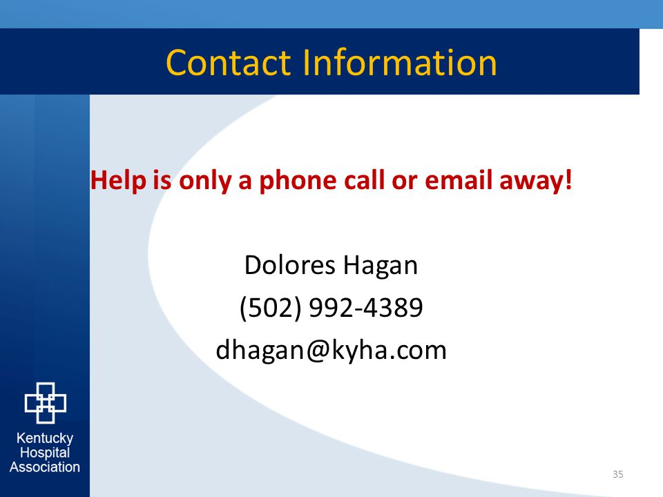 Contact Information Help is only a phone call or email away! Dolores Hagan (502) 992-4389 dhagan@kyha.com 35