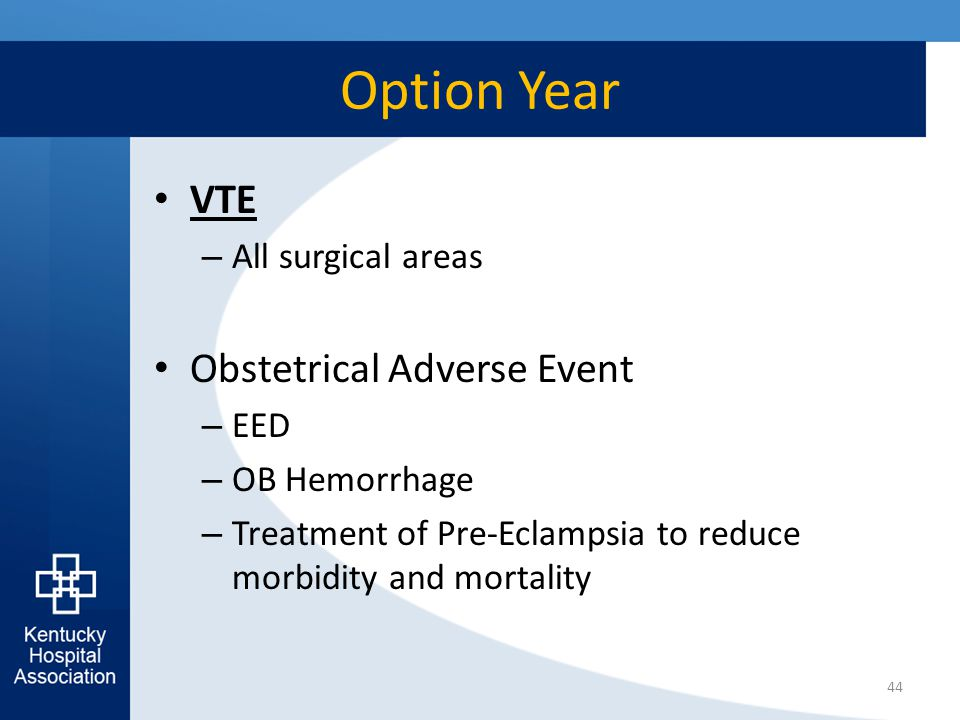 Option Year VTE – All surgical areas Obstetrical Adverse Event – EED – OB Hemorrhage – Treatment of Pre-Eclampsia to reduce morbidity and mortality 44