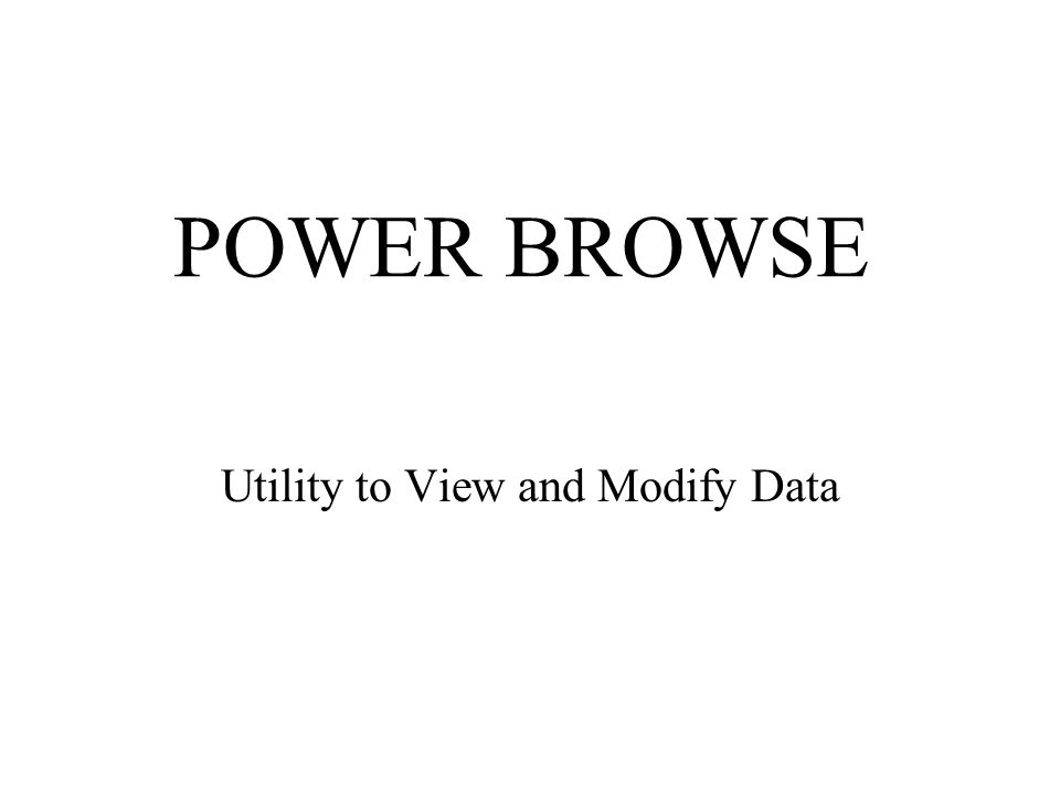 POWER BROWSE Utility to View and Modify Data