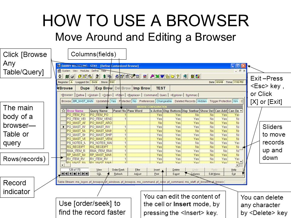 HOW TO USE A BROWSER Move Around and Editing a Browser Click [Browse Any Table/Query] Exit –Press key, or Click [X] or [Exit] The main body of a browser— Table or query Rows(records ) Columns(fields) Sliders to move records up and down Record indicator Use [order/seek] to find the record faster You can edit the content of the cell or Insert mode, by pressing the key.