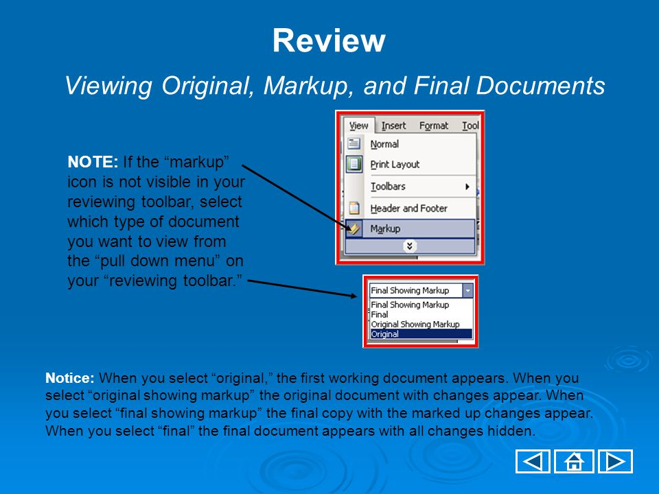 Review Viewing Original, Markup, and Final Documents NOTE: If the markup icon is not visible in your reviewing toolbar, select which type of document you want to view from the pull down menu on your reviewing toolbar. Notice: When you select original, the first working document appears.