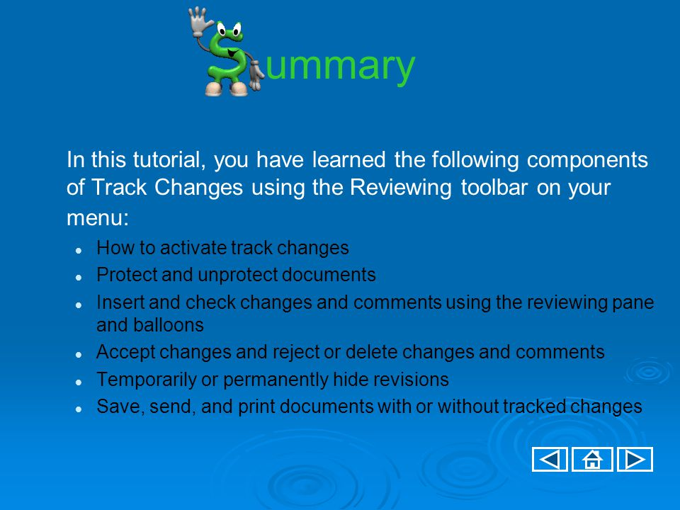 ummary In this tutorial, you have learned the following components of Track Changes using the Reviewing toolbar on your menu: How to activate track changes Protect and unprotect documents Insert and check changes and comments using the reviewing pane and balloons Accept changes and reject or delete changes and comments Temporarily or permanently hide revisions Save, send, and print documents with or without tracked changes
