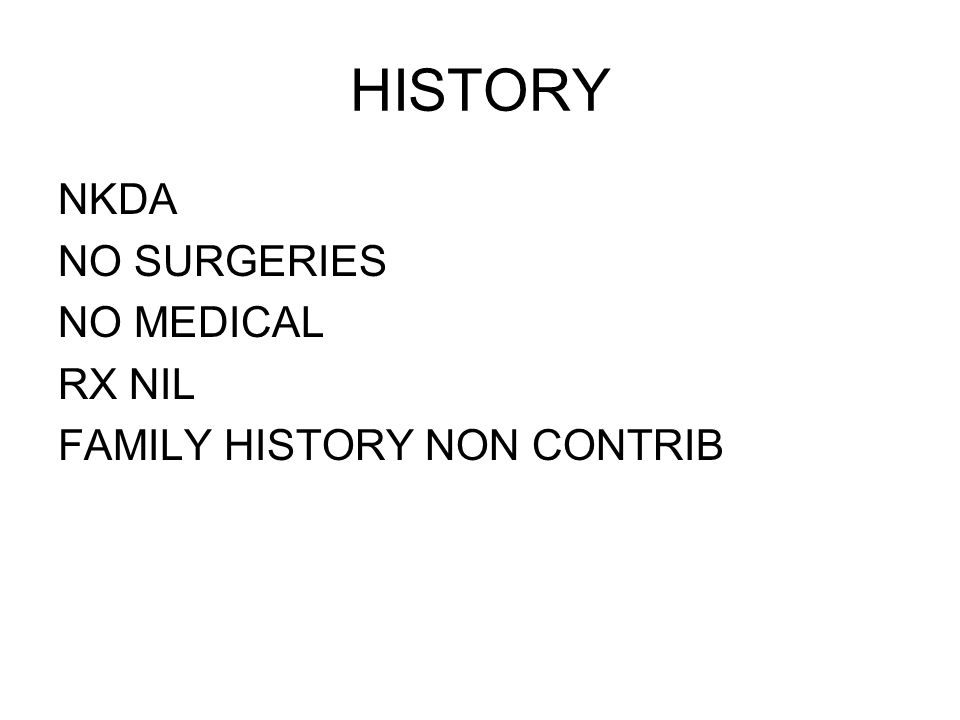 HISTORY NKDA NO SURGERIES NO MEDICAL RX NIL FAMILY HISTORY NON CONTRIB