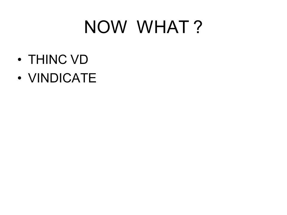 NOW WHAT ? THINC VD VINDICATE