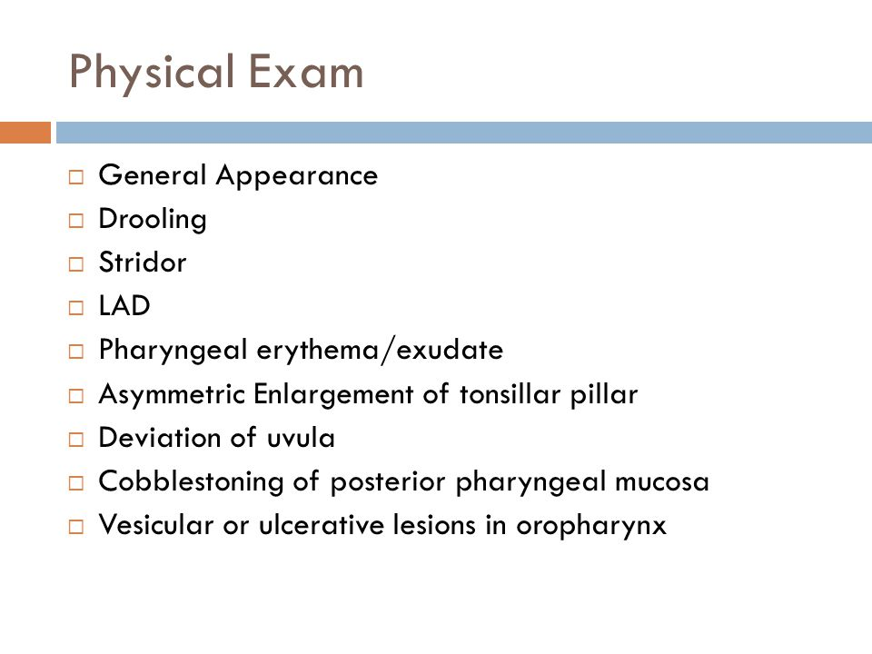 Physical Exam  General Appearance  Drooling  Stridor  LAD  Pharyngeal erythema/exudate  Asymmetric Enlargement of tonsillar pillar  Deviation o