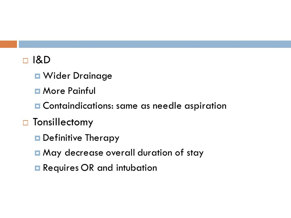 I&D  Wider Drainage  More Painful  Containdications: same as needle aspiration  Tonsillectomy  Definitive Therapy  May decrease overall durati