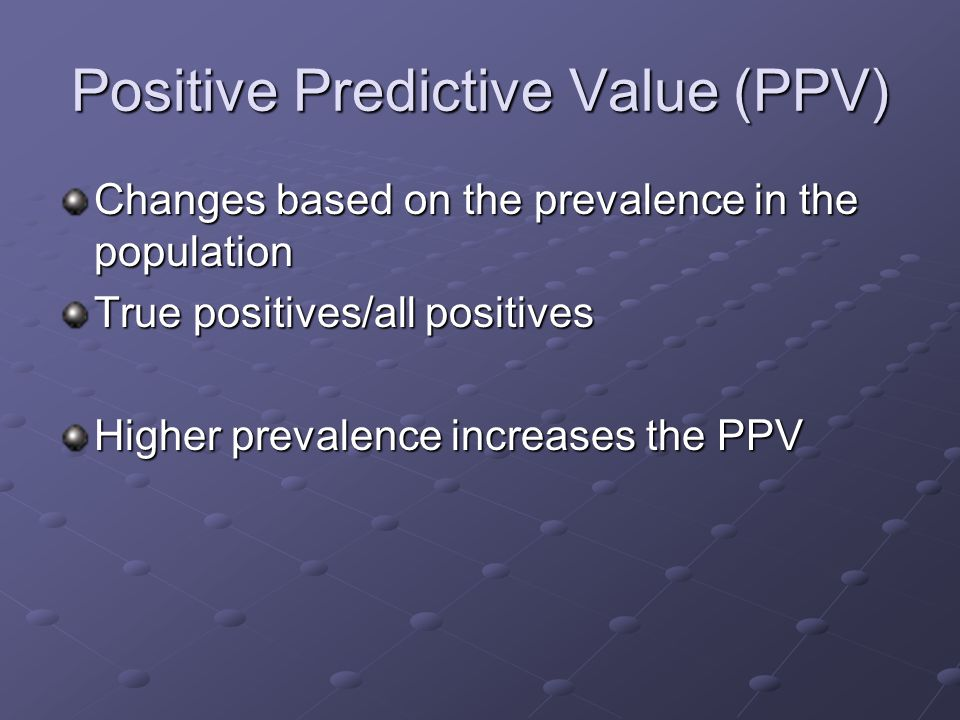 Positive Predictive Value (PPV) Changes based on the prevalence in the population True positives/all positives Higher prevalence increases the PPV