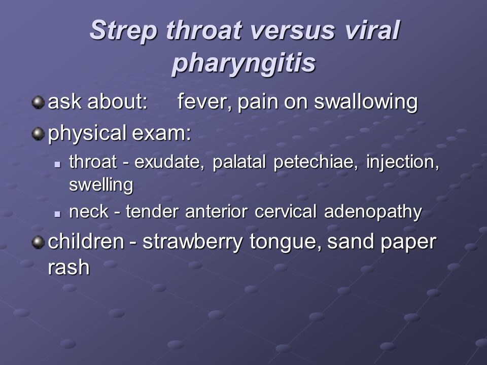 Strep throat versus viral pharyngitis ask about: fever, pain on swallowing physical exam: throat - exudate, palatal petechiae, injection, swelling thr