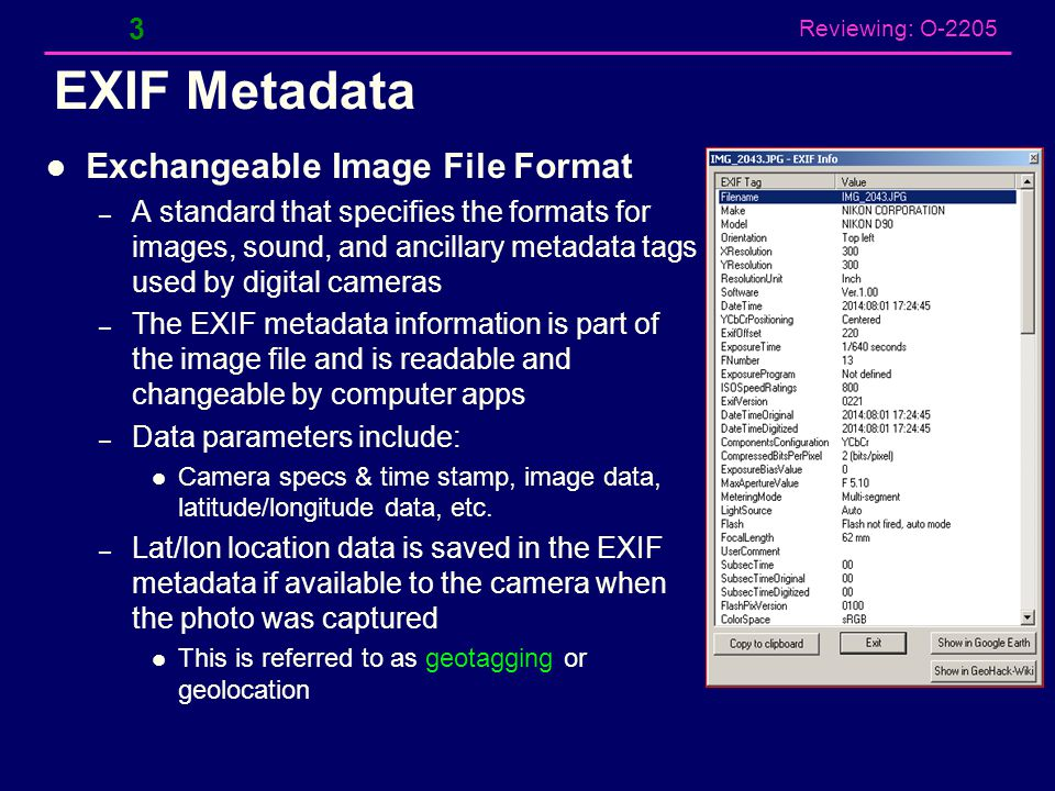 Reviewing: O-2205 EXIF Metadata Exchangeable Image File Format – A standard that specifies the formats for images, sound, and ancillary metadata tags used by digital cameras – The EXIF metadata information is part of the image file and is readable and changeable by computer apps – Data parameters include: Camera specs & time stamp, image data, latitude/longitude data, etc.