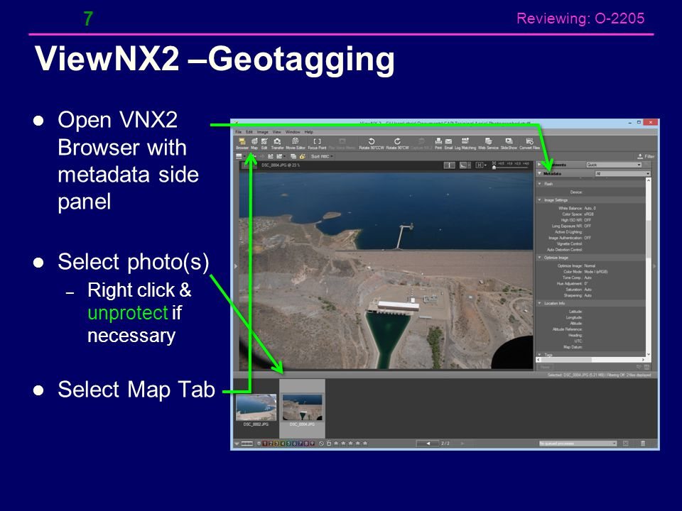 Reviewing: O-2205 ViewNX2 –Geotagging Open VNX2 Browser with metadata side panel Select photo(s) – Right click & unprotect if necessary Select Map Tab 7