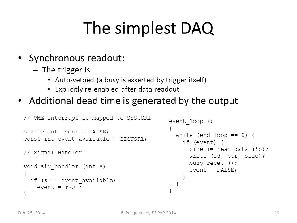 The simplest DAQ Synchronous readout: – The trigger is Auto-vetoed (a busy is asserted by trigger itself) Explicitly re-enabled after data readout Additional dead time is generated by the output // VME interrupt is mapped to SYSUSR1 static int event = FALSE; const int event_available = SIGUSR1; // Signal Handler void sig_handler (int s) { if (s == event_available) event = TRUE; } event_loop () { while (end_loop == 0) { if (event) { size += read_data (*p); write (fd, ptr, size); busy_reset (); event = FALSE; } Feb.