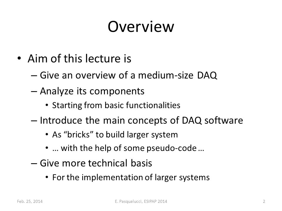 Overview Aim of this lecture is – Give an overview of a medium-size DAQ – Analyze its components Starting from basic functionalities – Introduce the main concepts of DAQ software As bricks to build larger system … with the help of some pseudo-code … – Give more technical basis For the implementation of larger systems Feb.