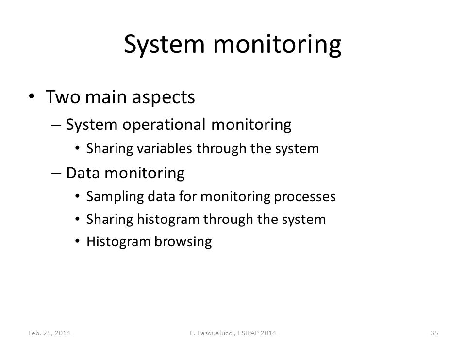 System monitoring Two main aspects – System operational monitoring Sharing variables through the system – Data monitoring Sampling data for monitoring processes Sharing histogram through the system Histogram browsing Feb.