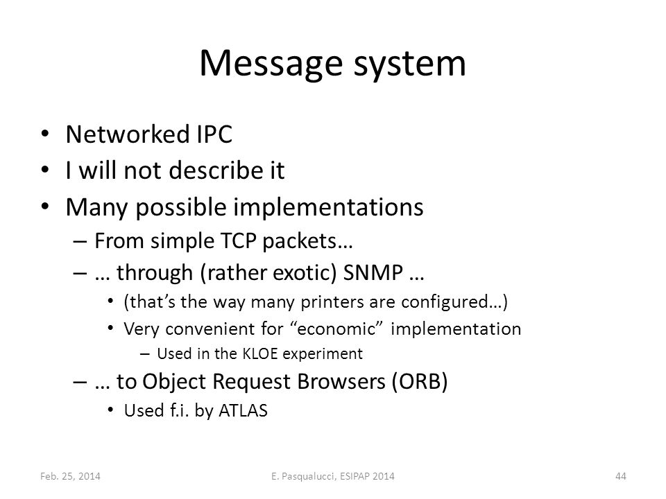 Message system Networked IPC I will not describe it Many possible implementations – From simple TCP packets… – … through (rather exotic) SNMP … (that's the way many printers are configured…) Very convenient for economic implementation – Used in the KLOE experiment – … to Object Request Browsers (ORB) Used f.i.