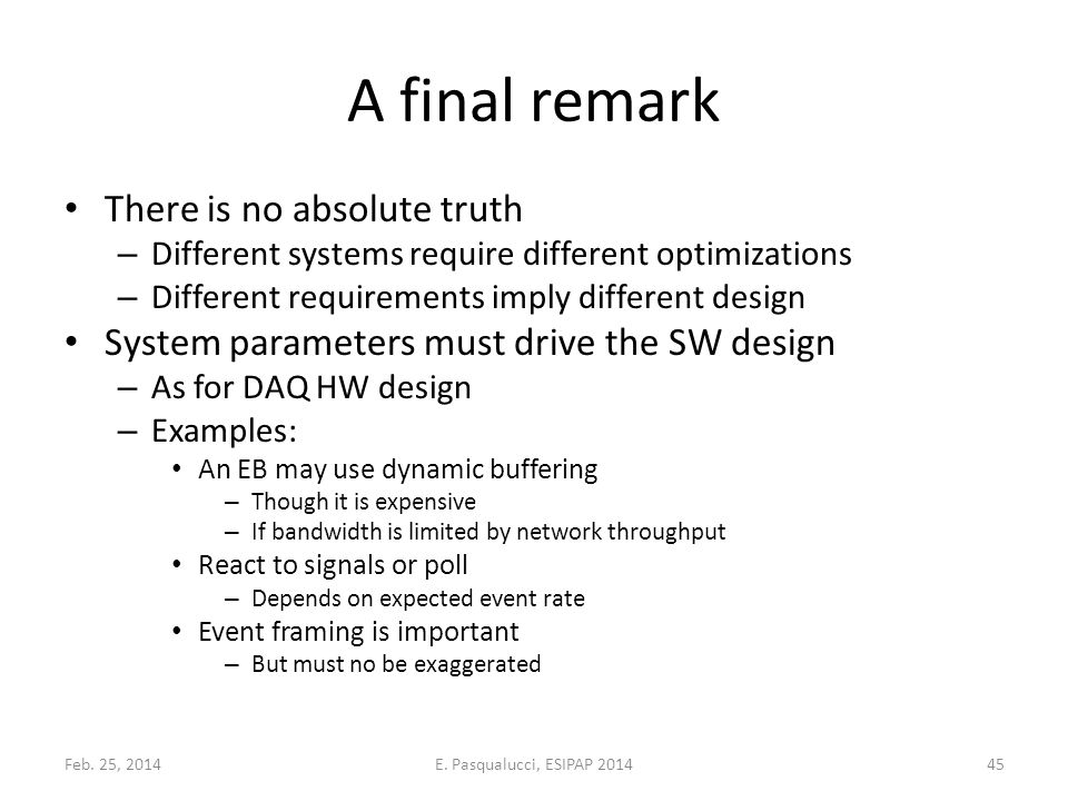 A final remark There is no absolute truth – Different systems require different optimizations – Different requirements imply different design System parameters must drive the SW design – As for DAQ HW design – Examples: An EB may use dynamic buffering – Though it is expensive – If bandwidth is limited by network throughput React to signals or poll – Depends on expected event rate Event framing is important – But must no be exaggerated Feb.