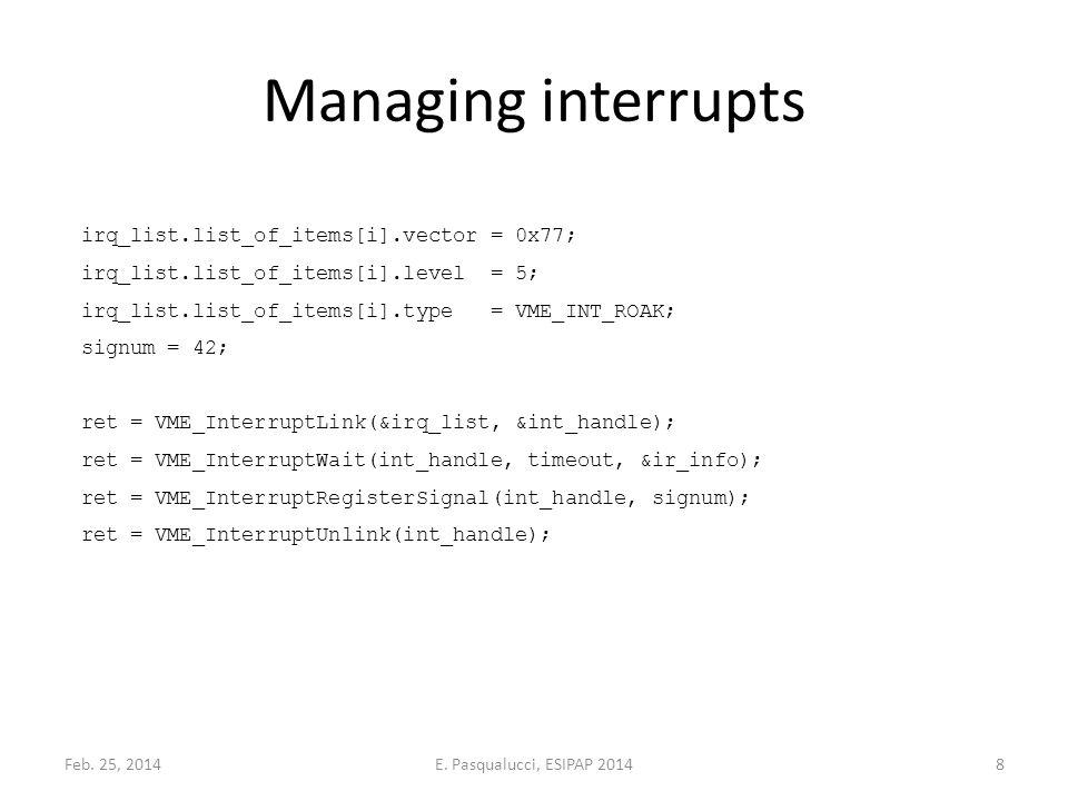 Managing interrupts irq_list.list_of_items[i].vector = 0x77; irq_list.list_of_items[i].level = 5; irq_list.list_of_items[i].type = VME_INT_ROAK; signum = 42; ret = VME_InterruptLink(&irq_list, &int_handle); ret = VME_InterruptWait(int_handle, timeout, &ir_info); ret = VME_InterruptRegisterSignal(int_handle, signum); ret = VME_InterruptUnlink(int_handle); Feb.