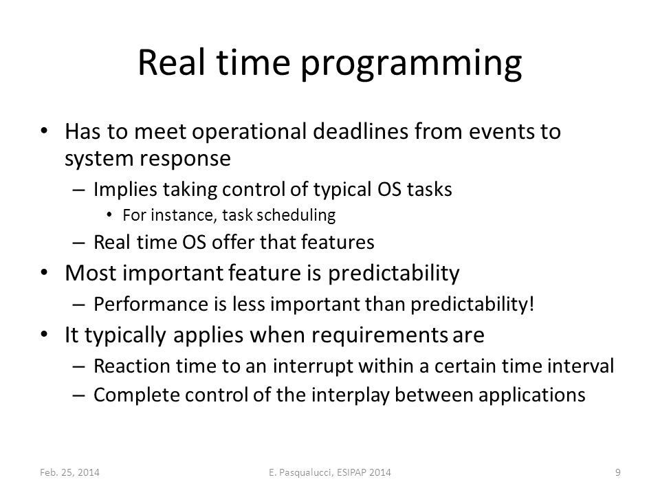 Real time programming Has to meet operational deadlines from events to system response – Implies taking control of typical OS tasks For instance, task scheduling – Real time OS offer that features Most important feature is predictability – Performance is less important than predictability.