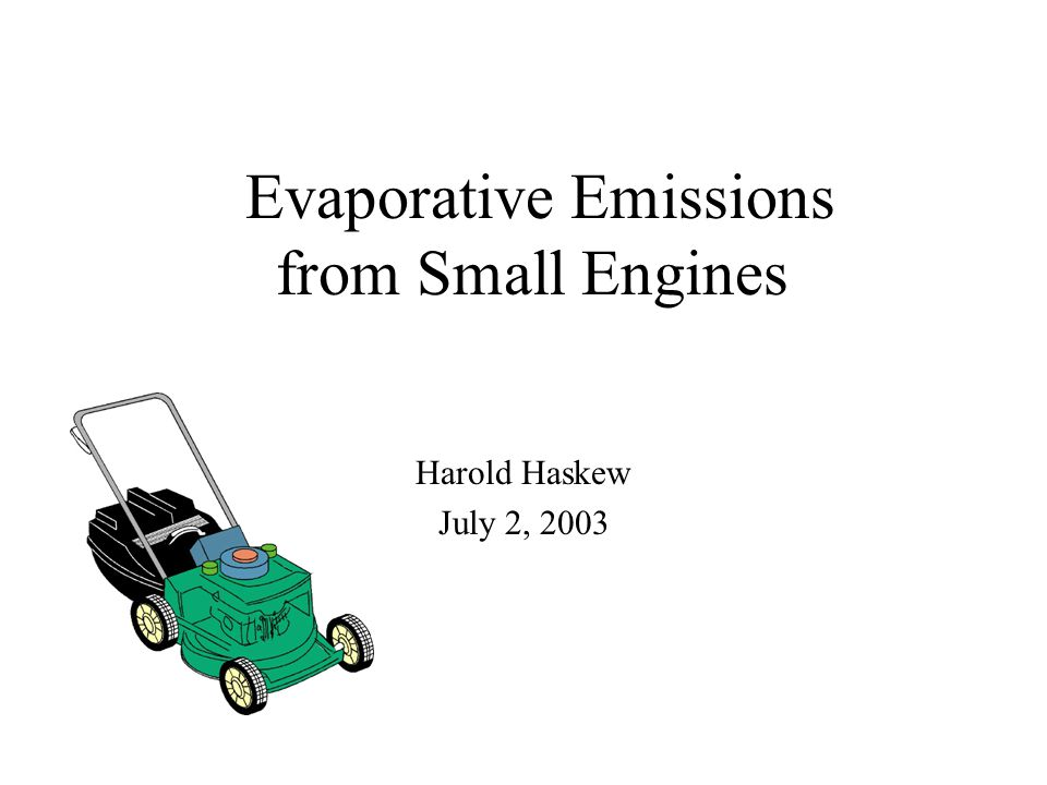 Evaporative Emissions from Small Engines Harold Haskew July 2, 2003