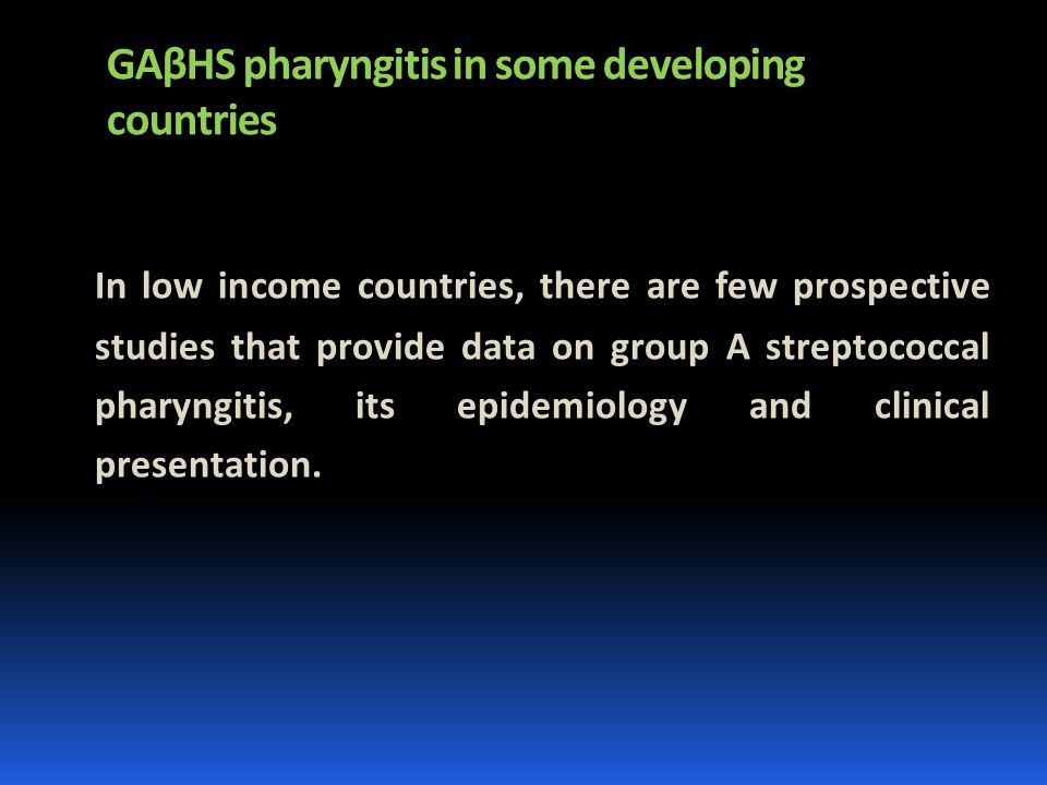 GAβHS pharyngitis in some developing countries In low income countries, there are few prospective studies that provide data on group A streptococcal pharyngitis, its epidemiology and clinical presentation.