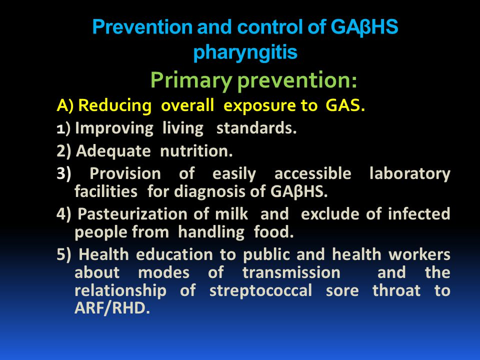 Prevention and control of GAβHS pharyngitis Primary prevention: A) Reducing overall exposure to GAS. 1) Improving living standards. 2) Adequate nutrit