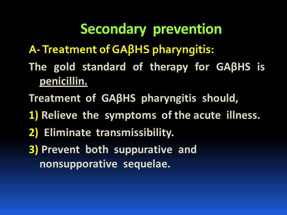 Secondary prevention A- Treatment of GAβHS pharyngitis: The gold standard of therapy for GAβHS is penicillin. Treatment of GAβHS pharyngitis should, 1