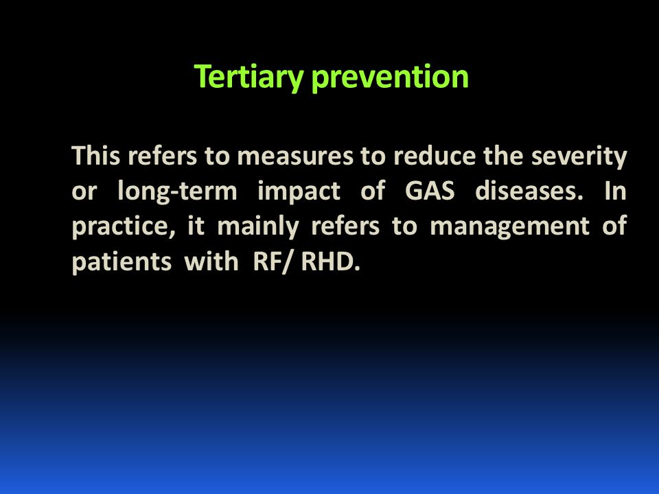 Tertiary prevention This refers to measures to reduce the severity or long-term impact of GAS diseases. In practice, it mainly refers to management of