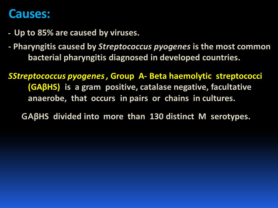 Causes: - Up to 85% are caused by viruses. - Pharyngitis caused by Streptococcus pyogenes is the most common bacterial pharyngitis diagnosed in develo