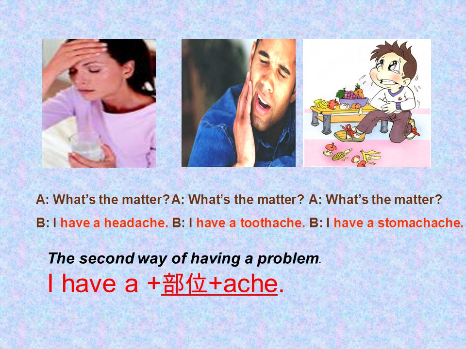 The second way of having a problem. I have a + 部位 +ache. A: What's the matter? B: I have a headache. A: What's the matter? B: I have a toothache. A: W