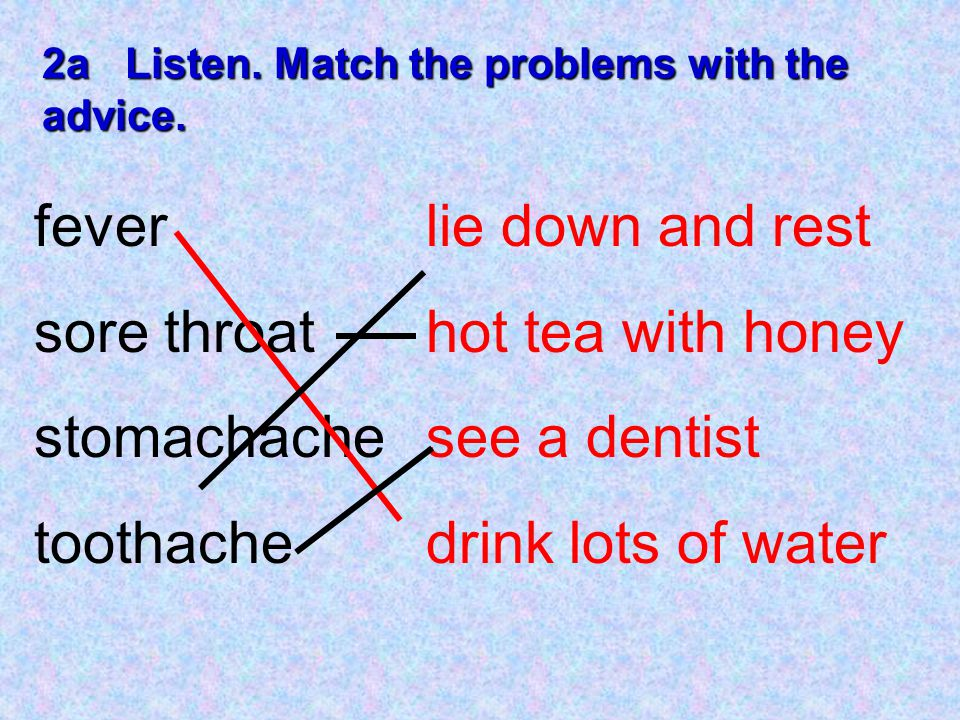 2a Listen. Match the problems with the advice. fever sore throat stomachache toothache lie down and rest hot tea with honey see a dentist drink lots o