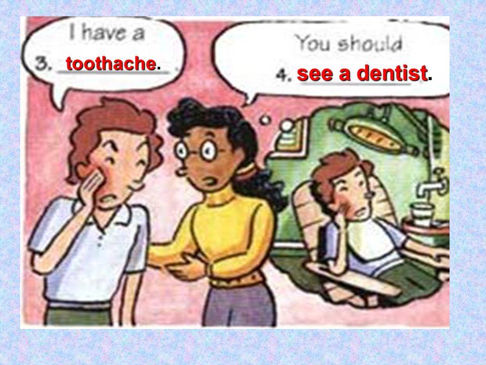 toothache. see a dentist see a dentist.