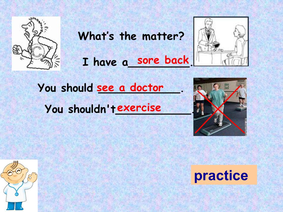 What's the matter? I have a_________. sore back You should ____________. see a doctor You shouldn't___________. exercise practice