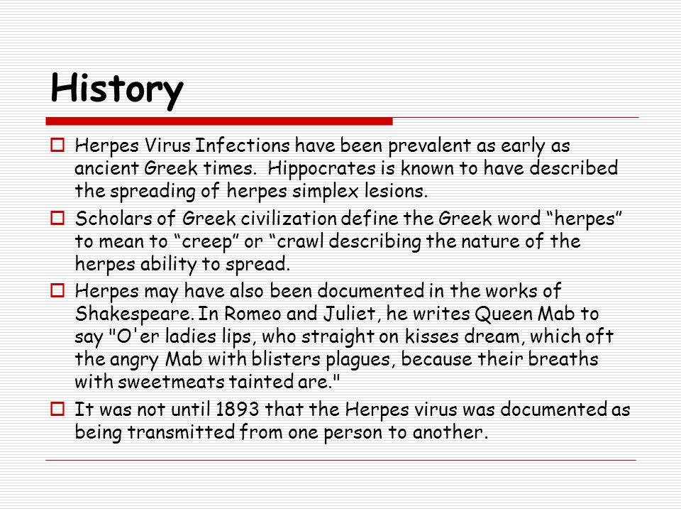 History  Herpes Virus Infections have been prevalent as early as ancient Greek times. Hippocrates is known to have described the spreading of herpes