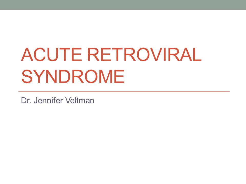 ACUTE RETROVIRAL SYNDROME Dr. Jennifer Veltman