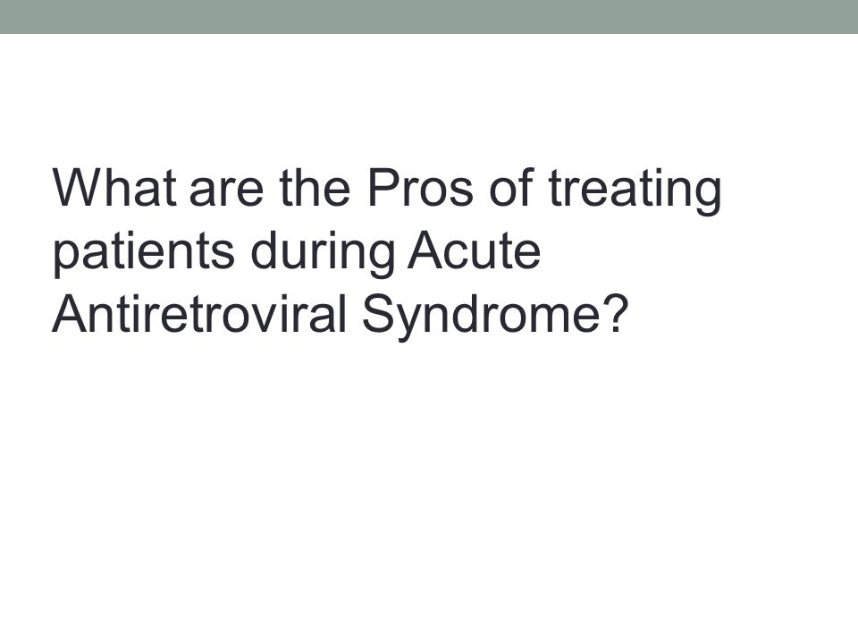 What are the Pros of treating patients during Acute Antiretroviral Syndrome?
