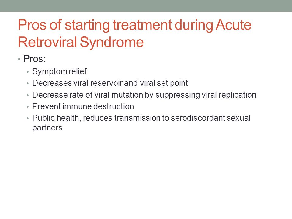 Pros of starting treatment during Acute Retroviral Syndrome Pros: Symptom relief Decreases viral reservoir and viral set point Decrease rate of viral