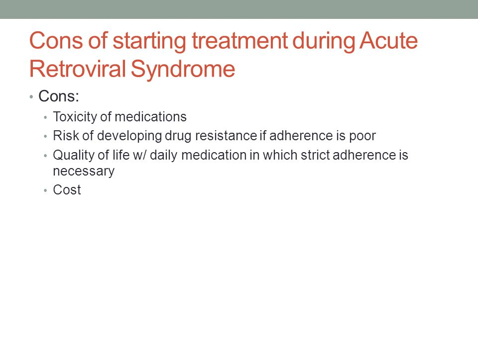 Cons of starting treatment during Acute Retroviral Syndrome Cons: Toxicity of medications Risk of developing drug resistance if adherence is poor Qual