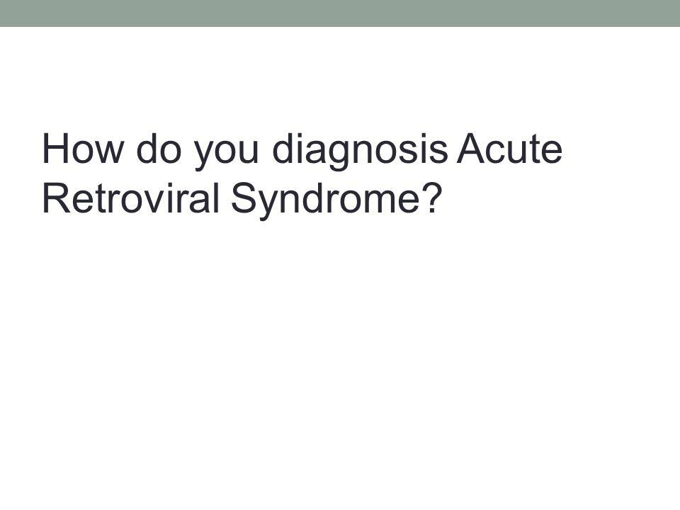 How do you diagnosis Acute Retroviral Syndrome?