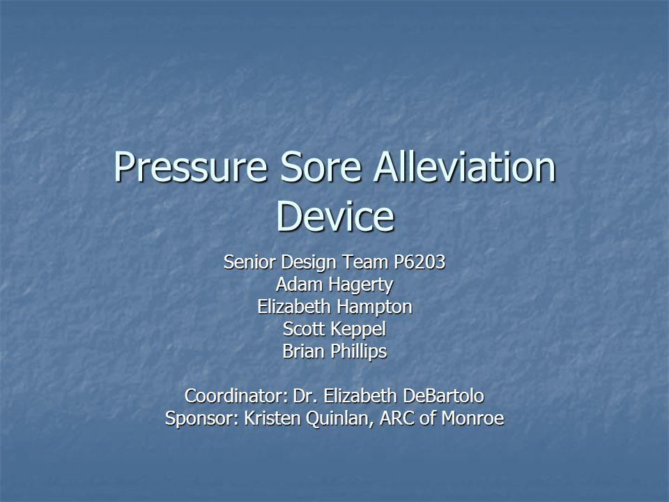 Pressure Sore Alleviation Device Senior Design Team P6203 Adam Hagerty Elizabeth Hampton Scott Keppel Brian Phillips Coordinator: Dr.