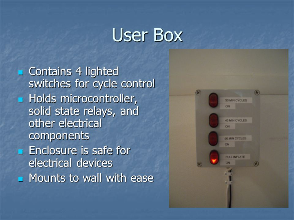 User Box Contains 4 lighted switches for cycle control Contains 4 lighted switches for cycle control Holds microcontroller, solid state relays, and other electrical components Holds microcontroller, solid state relays, and other electrical components Enclosure is safe for electrical devices Enclosure is safe for electrical devices Mounts to wall with ease Mounts to wall with ease