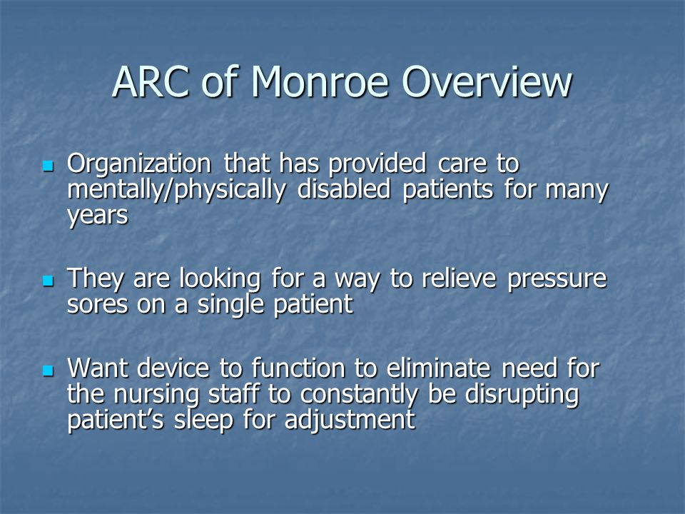 ARC of Monroe Overview Organization that has provided care to mentally/physically disabled patients for many years Organization that has provided care to mentally/physically disabled patients for many years They are looking for a way to relieve pressure sores on a single patient They are looking for a way to relieve pressure sores on a single patient Want device to function to eliminate need for the nursing staff to constantly be disrupting patient's sleep for adjustment Want device to function to eliminate need for the nursing staff to constantly be disrupting patient's sleep for adjustment