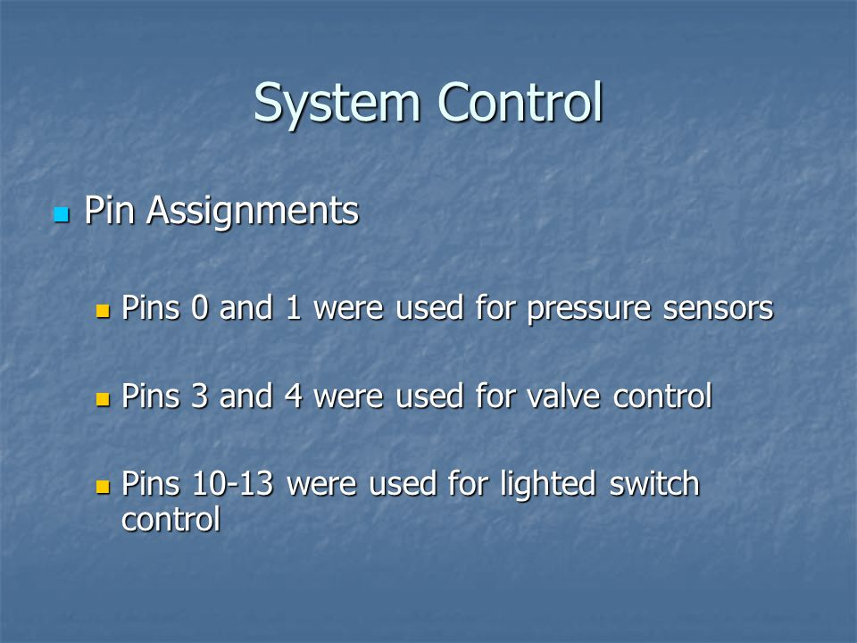 System Control Pin Assignments Pin Assignments Pins 0 and 1 were used for pressure sensors Pins 0 and 1 were used for pressure sensors Pins 3 and 4 were used for valve control Pins 3 and 4 were used for valve control Pins 10-13 were used for lighted switch control Pins 10-13 were used for lighted switch control