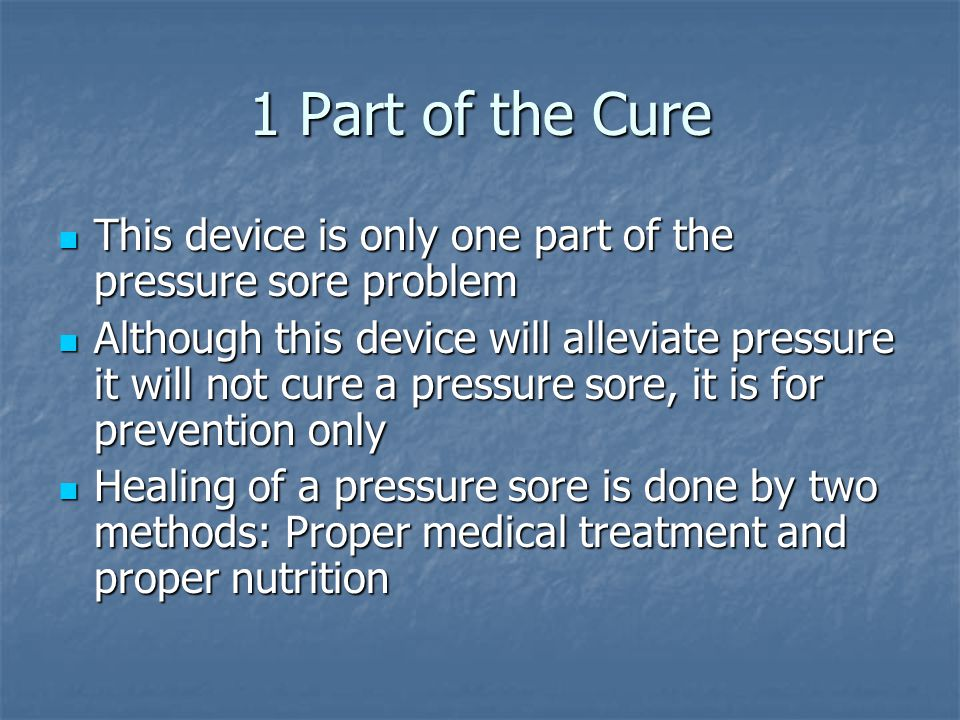 1 Part of the Cure This device is only one part of the pressure sore problem This device is only one part of the pressure sore problem Although this device will alleviate pressure it will not cure a pressure sore, it is for prevention only Although this device will alleviate pressure it will not cure a pressure sore, it is for prevention only Healing of a pressure sore is done by two methods: Proper medical treatment and proper nutrition Healing of a pressure sore is done by two methods: Proper medical treatment and proper nutrition