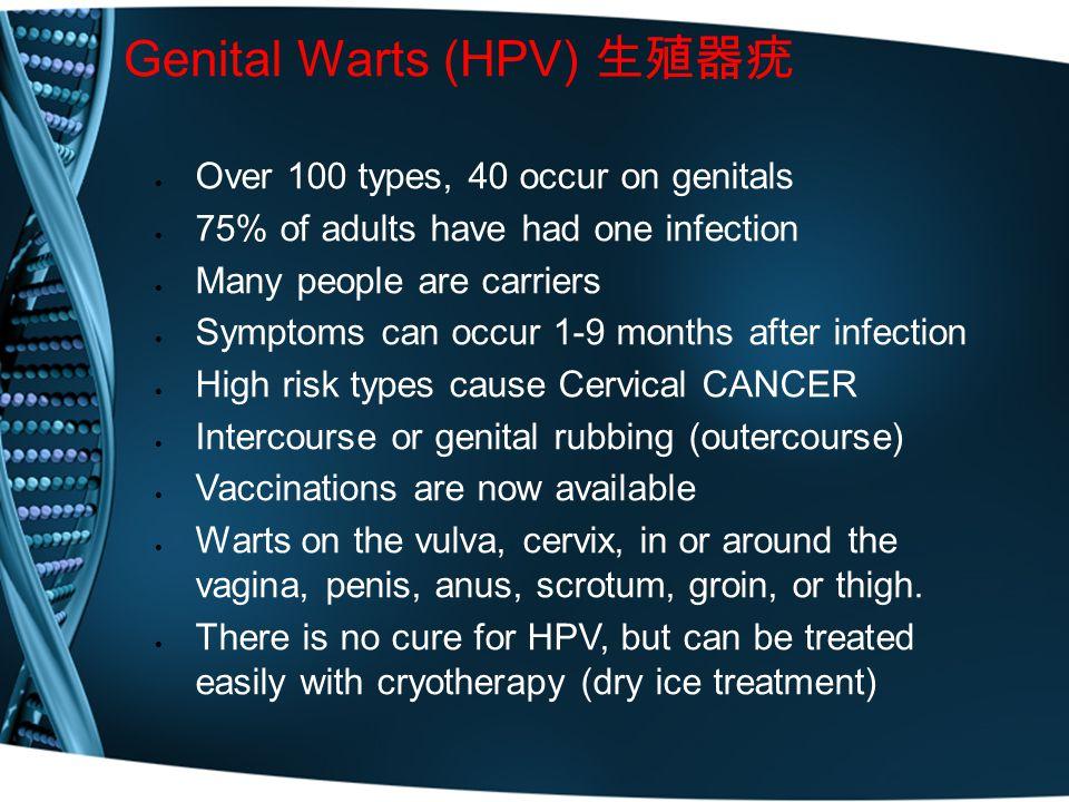 Genital Warts (HPV) 生殖器疣  Over 100 types, 40 occur on genitals  75% of adults have had one infection  Many people are carriers  Symptoms can occur 1-9 months after infection  High risk types cause Cervical CANCER  Intercourse or genital rubbing (outercourse)  Vaccinations are now available  Warts on the vulva, cervix, in or around the vagina, penis, anus, scrotum, groin, or thigh.