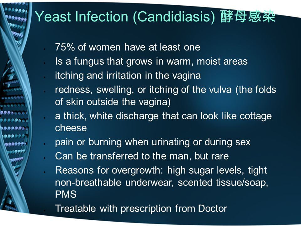 Yeast Infection (Candidiasis) 酵母感染  75% of women have at least one  Is a fungus that grows in warm, moist areas  itching and irritation in the vagina  redness, swelling, or itching of the vulva (the folds of skin outside the vagina)  a thick, white discharge that can look like cottage cheese  pain or burning when urinating or during sex  Can be transferred to the man, but rare  Reasons for overgrowth: high sugar levels, tight non-breathable underwear, scented tissue/soap, PMS  Treatable with prescription from Doctor