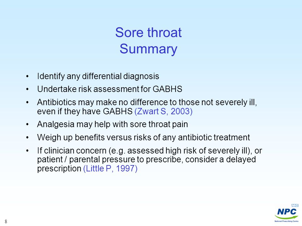 8 Sore throat Summary Identify any differential diagnosis Undertake risk assessment for GABHS Antibiotics may make no difference to those not severely