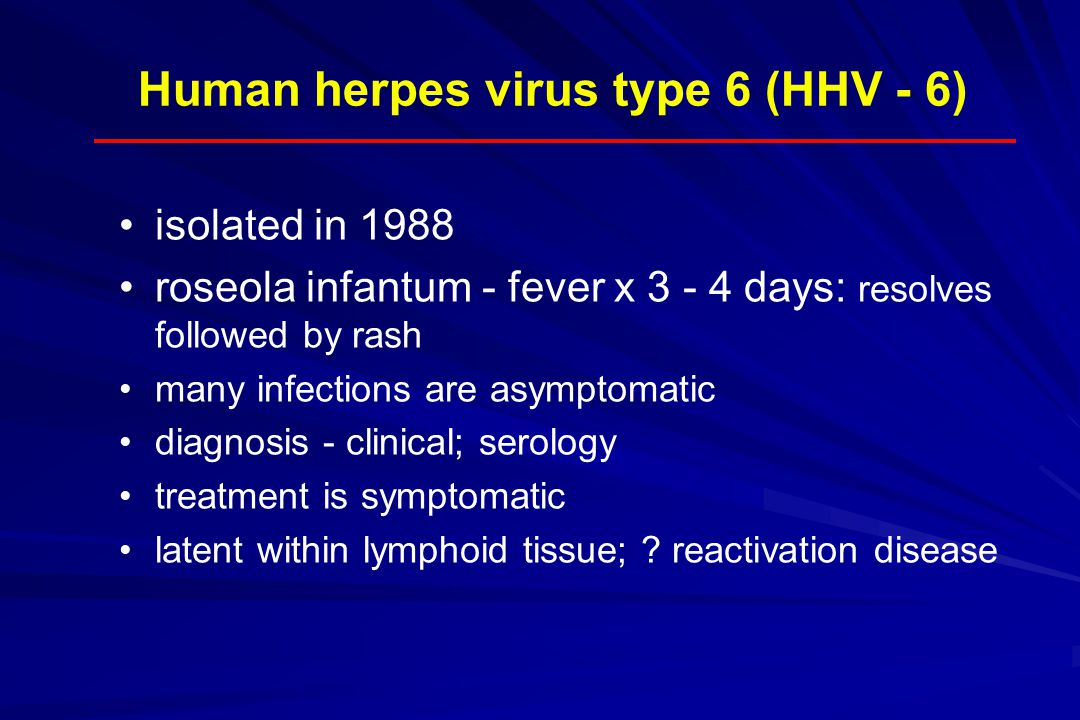 Human herpes virus type 6 (HHV - 6) isolated in 1988 roseola infantum - fever x 3 - 4 days: resolves followed by rash many infections are asymptomatic diagnosis - clinical; serology treatment is symptomatic latent within lymphoid tissue; .